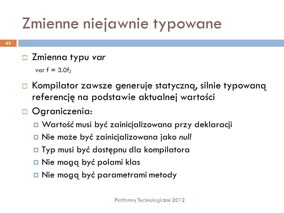 Zmienne niejawnie typowane Platformy Technologiczne 2012 45 Zmienna typu var Kompilator zawsze generuje statyczną, silnie typowaną referencję na podst