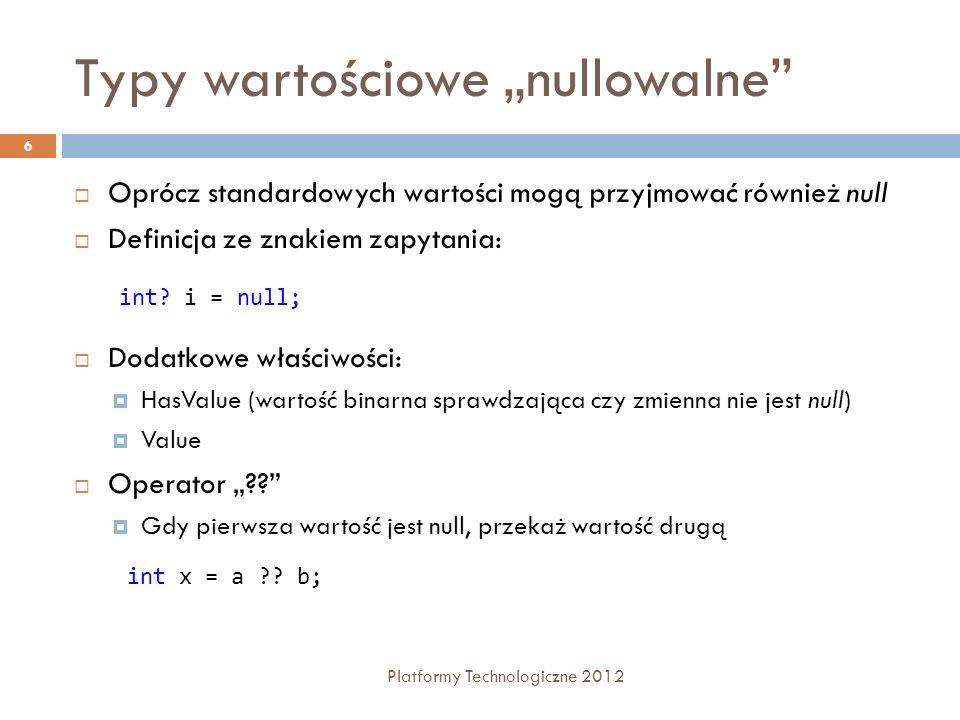 Typy wartościowe nullowalne Platformy Technologiczne 2012 6 Oprócz standardowych wartości mogą przyjmować również null Definicja ze znakiem zapytania: