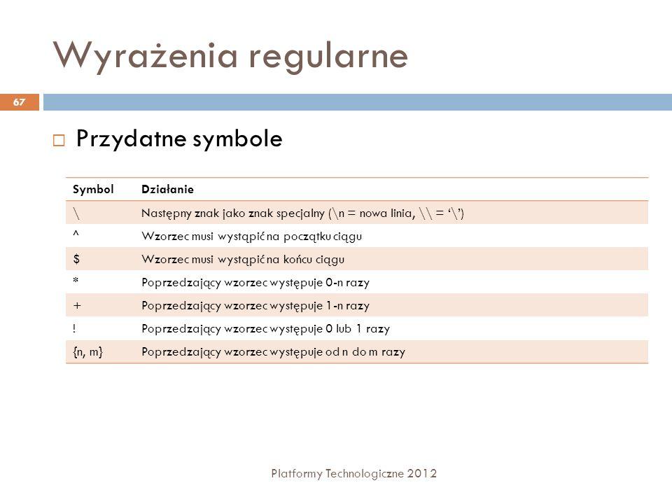 Wyrażenia regularne Platformy Technologiczne 2012 67 Przydatne symbole SymbolDziałanie \Następny znak jako znak specjalny (\n = nowa linia, \\ = \) ^W