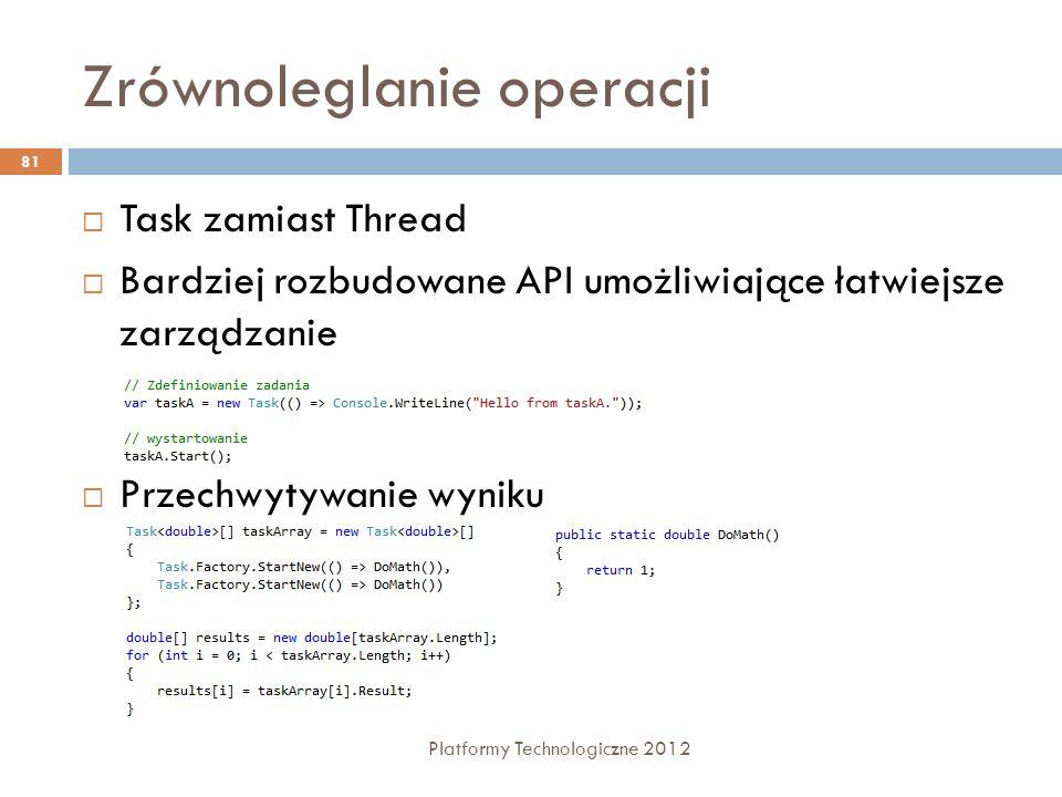 Zrównoleglanie operacji Platformy Technologiczne 2012 81 Task zamiast Thread Bardziej rozbudowane API umożliwiające łatwiejsze zarządzanie Przechwytyw