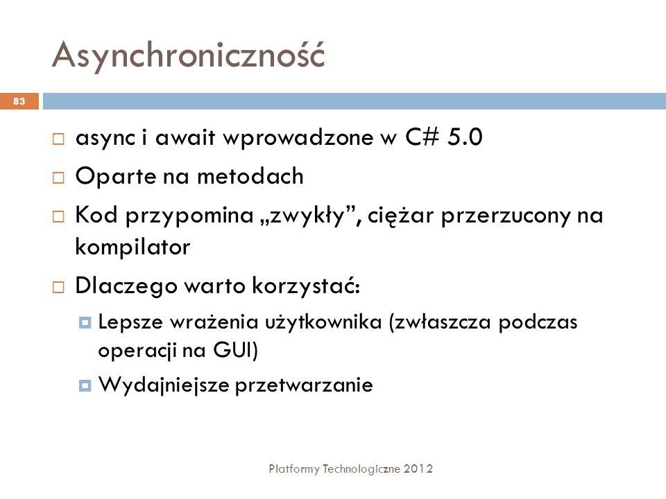 Asynchroniczność Platformy Technologiczne 2012 83 async i await wprowadzone w C# 5.0 Oparte na metodach Kod przypomina zwykły, ciężar przerzucony na k