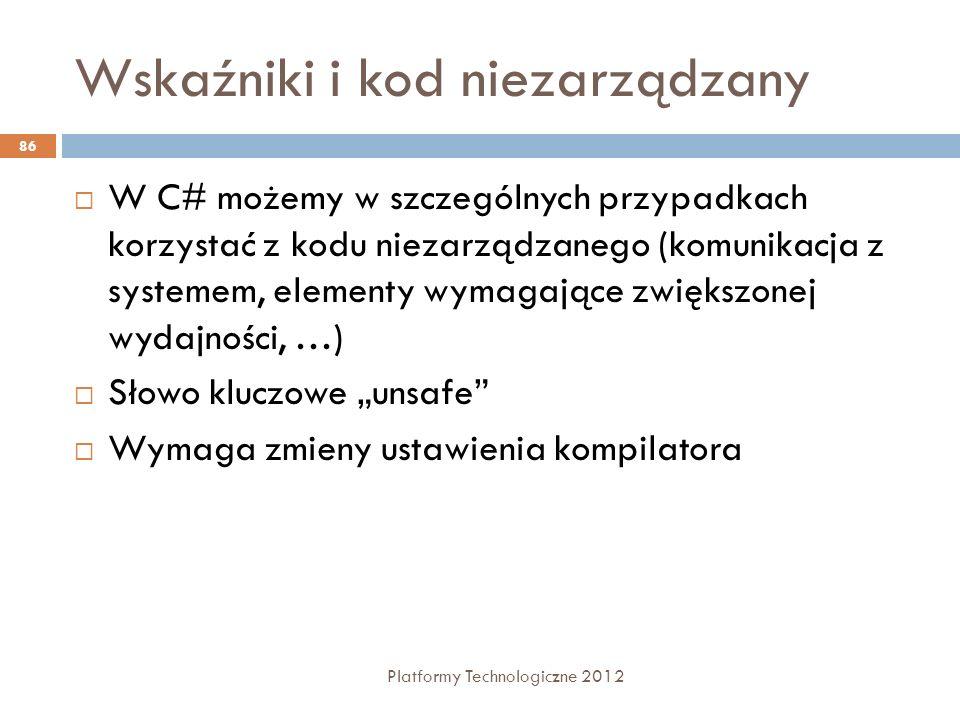 Wskaźniki i kod niezarządzany Platformy Technologiczne 2012 86 W C# możemy w szczególnych przypadkach korzystać z kodu niezarządzanego (komunikacja z