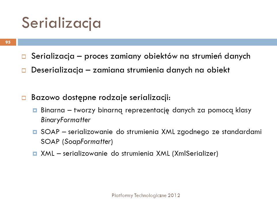 Serializacja Platformy Technologiczne 2012 95 Serializacja – proces zamiany obiektów na strumień danych Deserializacja – zamiana strumienia danych na