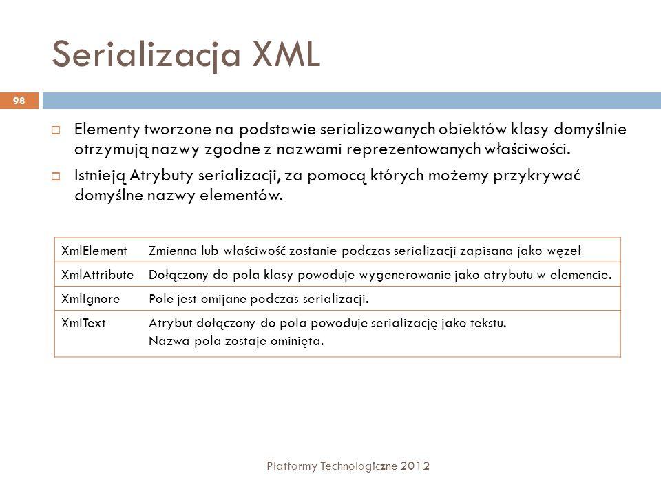 Serializacja XML Platformy Technologiczne 2012 98 Elementy tworzone na podstawie serializowanych obiektów klasy domyślnie otrzymują nazwy zgodne z naz