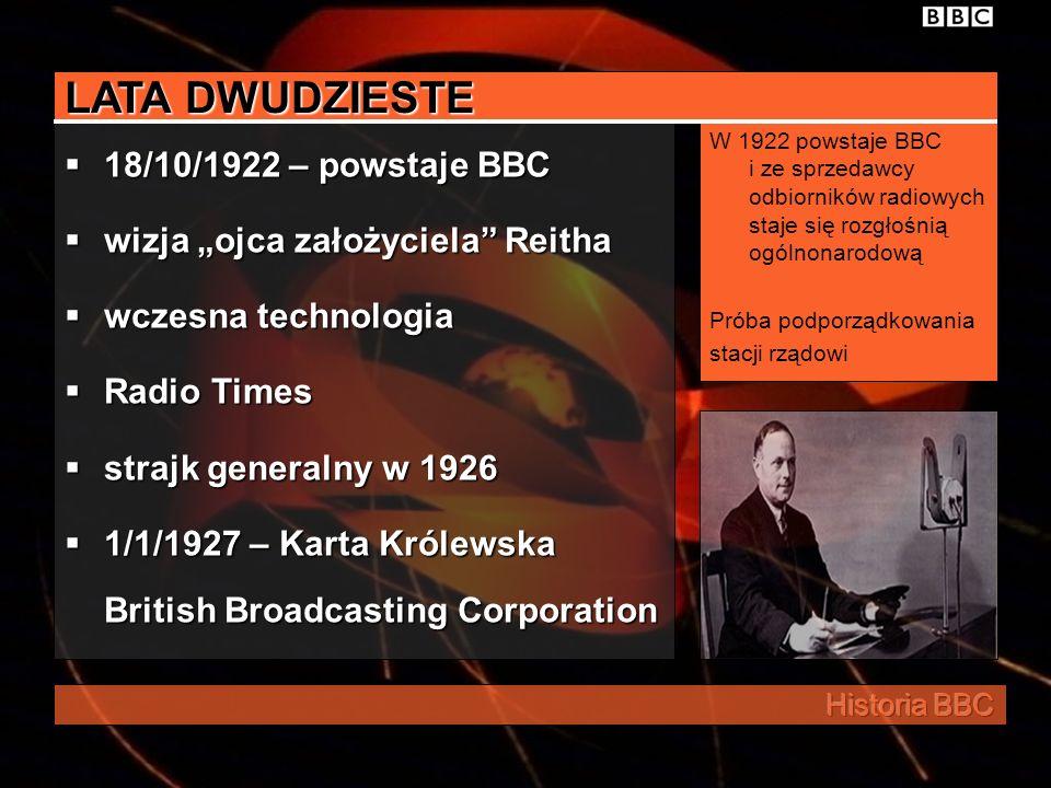 LATA DWUDZIESTE 18/10/1922 – powstaje BBC wizja ojca założyciela Reitha wczesna technologia Radio Times strajk generalny w 1926 1/1/1927 – Karta Królewska British Broadcasting Corporation W 1922 powstaje BBC i ze sprzedawcy odbiorników radiowych staje się rozgłośnią ogólnonarodową Próba podporządkowania stacji rządowi