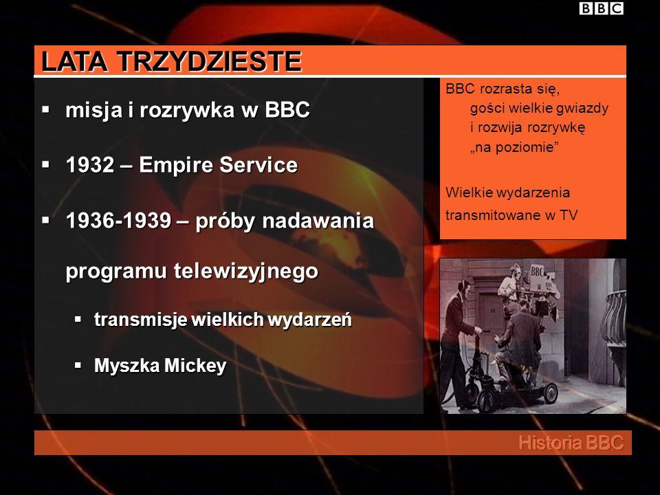 LATA TRZYDZIESTE misja i rozrywka w BBC 1932 – Empire Service 1936-1939 – próby nadawania programu telewizyjnego transmisje wielkich wydarzeń Myszka Mickey BBC rozrasta się, gości wielkie gwiazdy i rozwija rozrywkę na poziomie Wielkie wydarzenia transmitowane w TV
