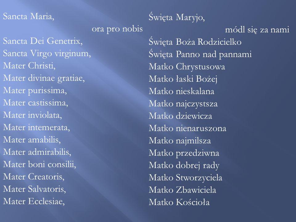 Sancta Maria, ora pro nobis Sancta Dei Genetrix, Sancta Virgo virginum, Mater Christi, Mater divinae gratiae, Mater purissima, Mater castissima, Mater inviolata, Mater intemerata, Mater amabilis, Mater admirabilis, Mater boni consilii, Mater Creatoris, Mater Salvatoris, Mater Ecclesiae, Święta Maryjo, módl się za nami Święta Boża Rodzicielko Święta Panno nad pannami Matko Chrystusowa Matko łaski Bożej Matko nieskalana Matko najczystsza Matko dziewicza Matko nienaruszona Matko najmilsza Matko przedziwna Matko dobrej rady Matko Stworzyciela Matko Zbawiciela Matko Kościoła