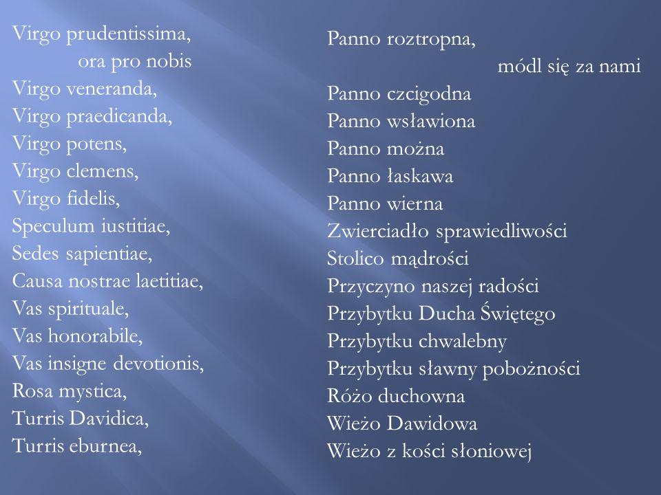 Virgo prudentissima, ora pro nobis Virgo veneranda, Virgo praedicanda, Virgo potens, Virgo clemens, Virgo fidelis, Speculum iustitiae, Sedes sapientiae, Causa nostrae laetitiae, Vas spirituale, Vas honorabile, Vas insigne devotionis, Rosa mystica, Turris Davidica, Turris eburnea, Panno roztropna, módl się za nami Panno czcigodna Panno wsławiona Panno można Panno łaskawa Panno wierna Zwierciadło sprawiedliwości Stolico mądrości Przyczyno naszej radości Przybytku Ducha Świętego Przybytku chwalebny Przybytku sławny pobożności Różo duchowna Wieżo Dawidowa Wieżo z kości słoniowej