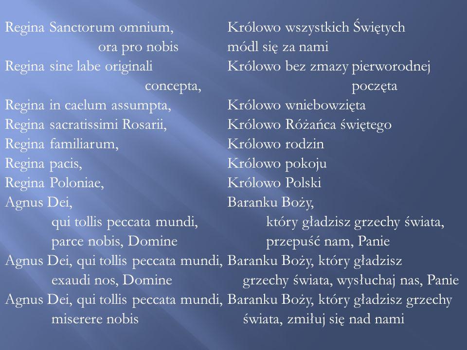 Regina Sanctorum omnium, ora pro nobis Regina sine labe originali concepta, Regina in caelum assumpta, Regina sacratissimi Rosarii, Regina familiarum, Regina pacis, Regina Poloniae, Agnus Dei, qui tollis peccata mundi, parce nobis, Domine Agnus Dei, qui tollis peccata mundi, exaudi nos, Domine Agnus Dei, qui tollis peccata mundi, miserere nobis Królowo wszystkich Świętych módl się za nami Królowo bez zmazy pierworodnej poczęta Królowo wniebowzięta Królowo Różańca świętego Królowo rodzin Królowo pokoju Królowo Polski Baranku Boży, który gładzisz grzechy świata, przepuść nam, Panie Baranku Boży, który gładzisz grzechy świata, wysłuchaj nas, Panie Baranku Boży, który gładzisz grzechy świata, zmiłuj się nad nami