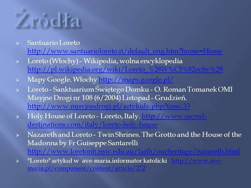 Santuario Loreto http://www.santuarioloreto.it/default_eng.htm?home=Home http://www.santuarioloreto.it/default_eng.htm?home=Home Loreto (Włochy) - Wikipedia, wolna encyklopedia http://pl.wikipedia.org/wiki/Loreto_%28W%C5%82ochy%29 http://pl.wikipedia.org/wiki/Loreto_%28W%C5%82ochy%29 Mapy Google.