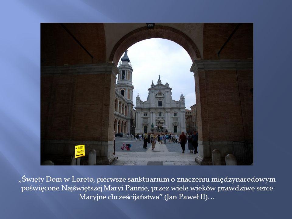 Święty Dom w Loreto, pierwsze sanktuarium o znaczeniu międzynarodowym poświęcone Najświętszej Maryi Pannie, przez wiele wieków prawdziwe serce Maryjne chrześcijaństwa (Jan Paweł II)…