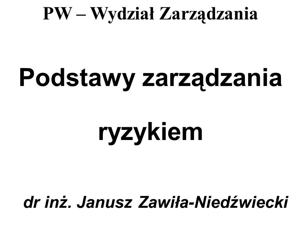 PW – Wydział Zarządzania Podstawy zarządzania ryzykiem dr inż. Janusz Zawiła-Niedźwiecki