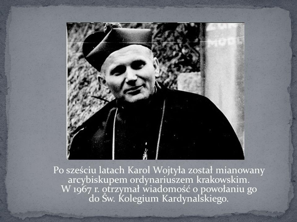 Po sześciu latach Karol Wojtyła został mianowany arcybiskupem ordynariuszem krakowskim. W 1967 r. otrzymał wiadomość o powołaniu go do Św. Kolegium Ka