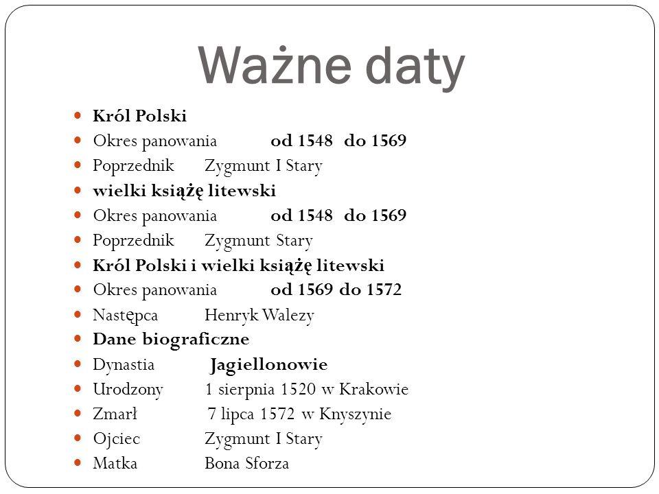 Ważne daty Król Polski Okres panowaniaod 1548 do 1569 PoprzednikZygmunt I Stary wielki ksi ążę litewski Okres panowaniaod 1548 do 1569 PoprzednikZygmu