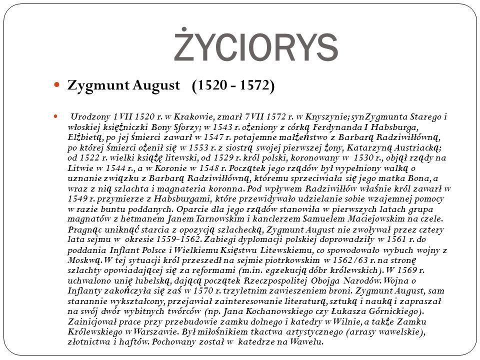 ŻYCIORYS Zygmunt August (1520 - 1572) Urodzony 1 VII 1520 r. w Krakowie, zmarł 7 VII 1572 r. w Knyszynie; synZygmunta Starego i włoskiej ksi ęż niczki