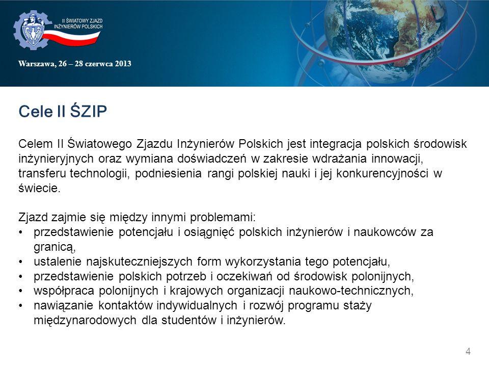 Warszawa, 26 – 28 czerwca 2013 Cele II ŚZIP Celem II Światowego Zjazdu Inżynierów Polskich jest integracja polskich środowisk inżynieryjnych oraz wymiana doświadczeń w zakresie wdrażania innowacji, transferu technologii, podniesienia rangi polskiej nauki i jej konkurencyjności w świecie.