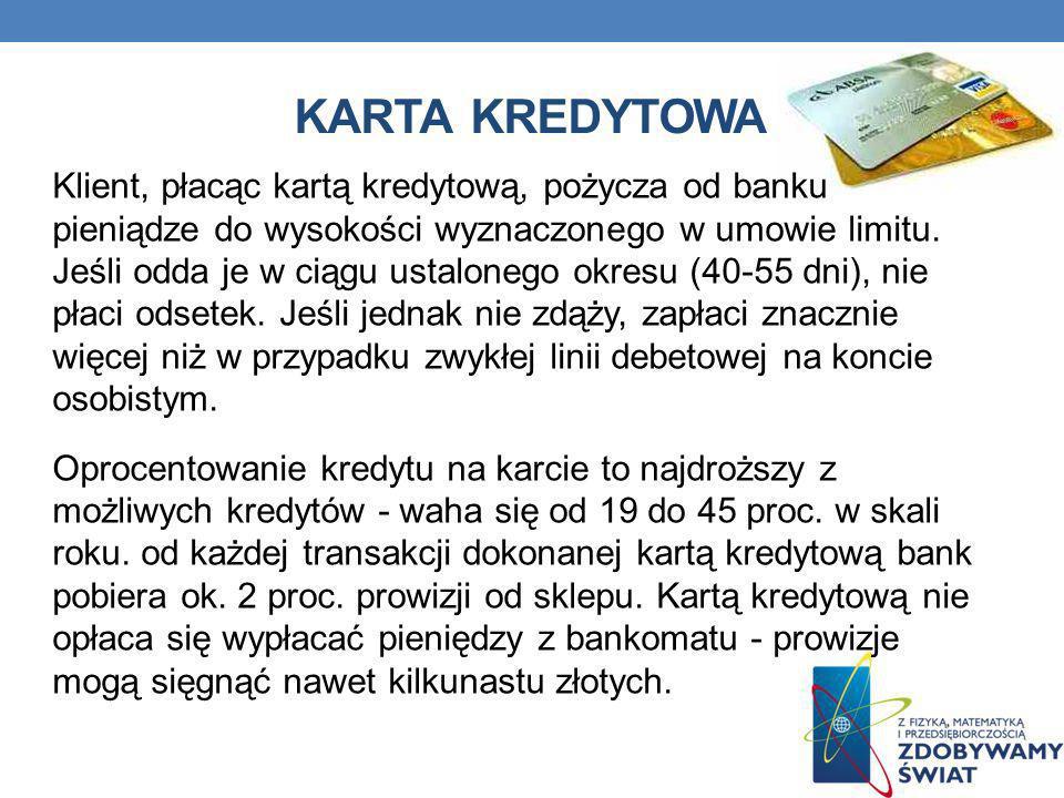 KARTA KREDYTOWA Klient, płacąc kartą kredytową, pożycza od banku pieniądze do wysokości wyznaczonego w umowie limitu. Jeśli odda je w ciągu ustalonego
