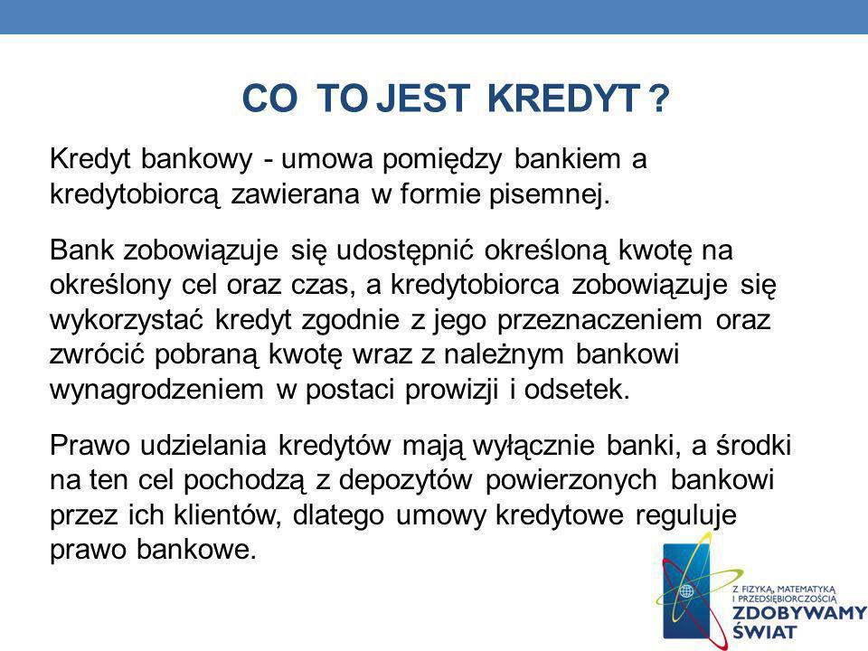 CO TO JEST KREDYT ? Kredyt bankowy - umowa pomiędzy bankiem a kredytobiorcą zawierana w formie pisemnej. Bank zobowiązuje się udostępnić określoną kwo