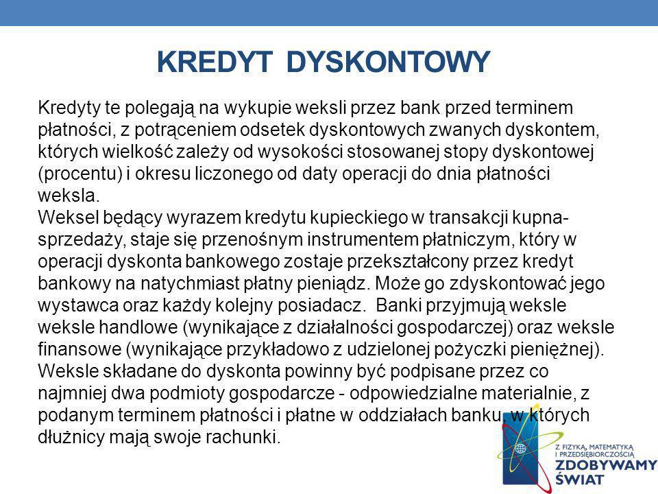 KREDYT DYSKONTOWY Kredyty te polegają na wykupie weksli przez bank przed terminem płatności, z potrąceniem odsetek dyskontowych zwanych dyskontem, któ
