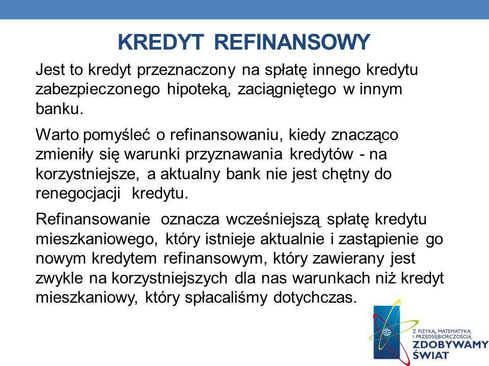KREDYT REFINANSOWY Jest to kredyt przeznaczony na spłatę innego kredytu zabezpieczonego hipoteką, zaciągniętego w innym banku. Warto pomyśleć o refina