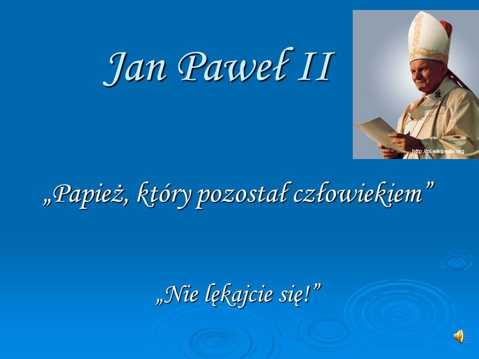 Jan Paweł II Papież, który pozostał człowiekiem Nie lękajcie się! http://pl.wikipedia.org