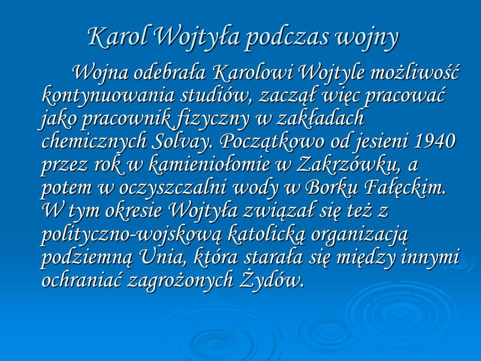 Karol Wojtyła podczas wojny Wojna odebrała Karolowi Wojtyle możliwość kontynuowania studiów, zaczął więc pracować jako pracownik fizyczny w zakładach