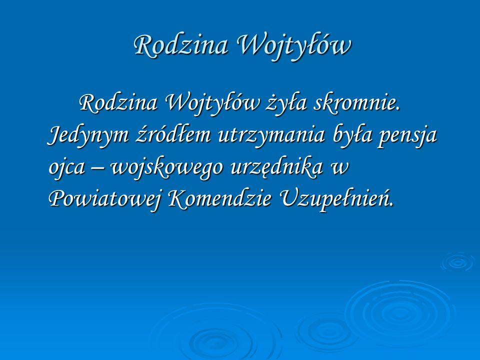 Rodzina Wojtyłów Rodzina Wojtyłów żyła skromnie. Jedynym źródłem utrzymania była pensja ojca – wojskowego urzędnika w Powiatowej Komendzie Uzupełnień.