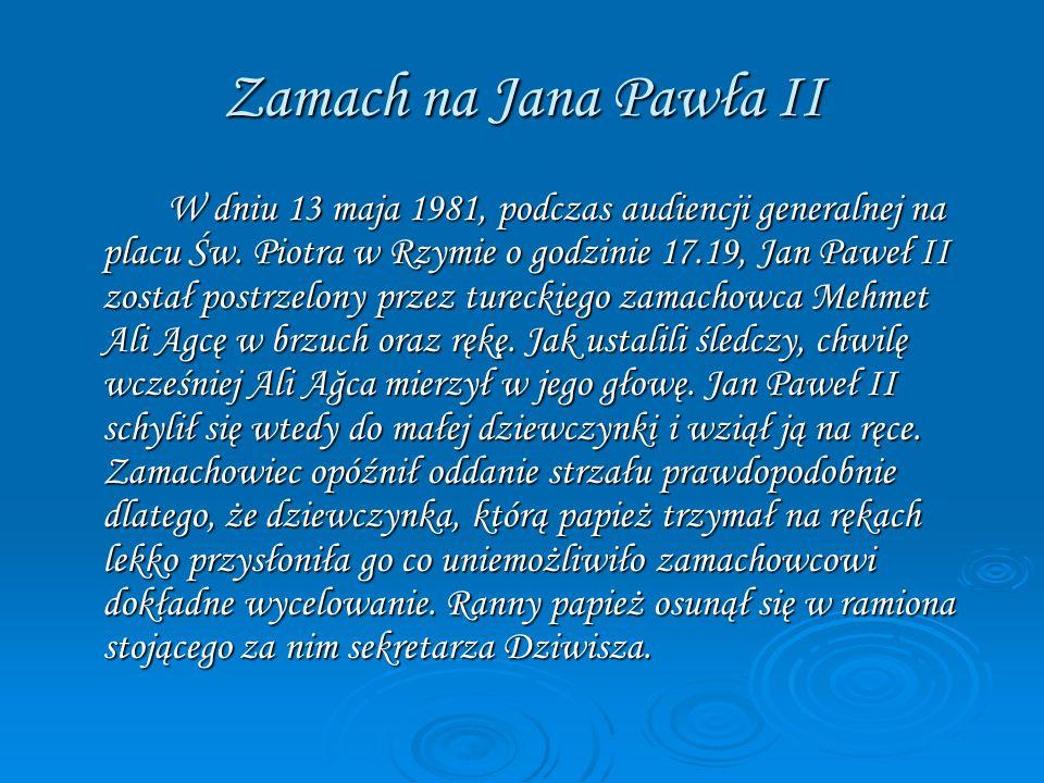 Zamach na Jana Pawła II W dniu 13 maja 1981, podczas audiencji generalnej na placu Św. Piotra w Rzymie o godzinie 17.19, Jan Paweł II został postrzelo
