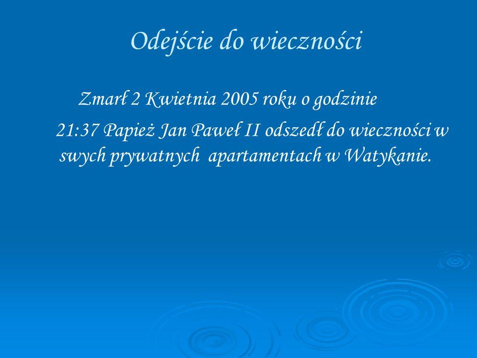 Zmarł 2 Kwietnia 2005 roku o godzinie 21:37 Papież Jan Paweł II odszedł do wieczności w swych prywatnych apartamentach w Watykanie. Odejście do wieczn