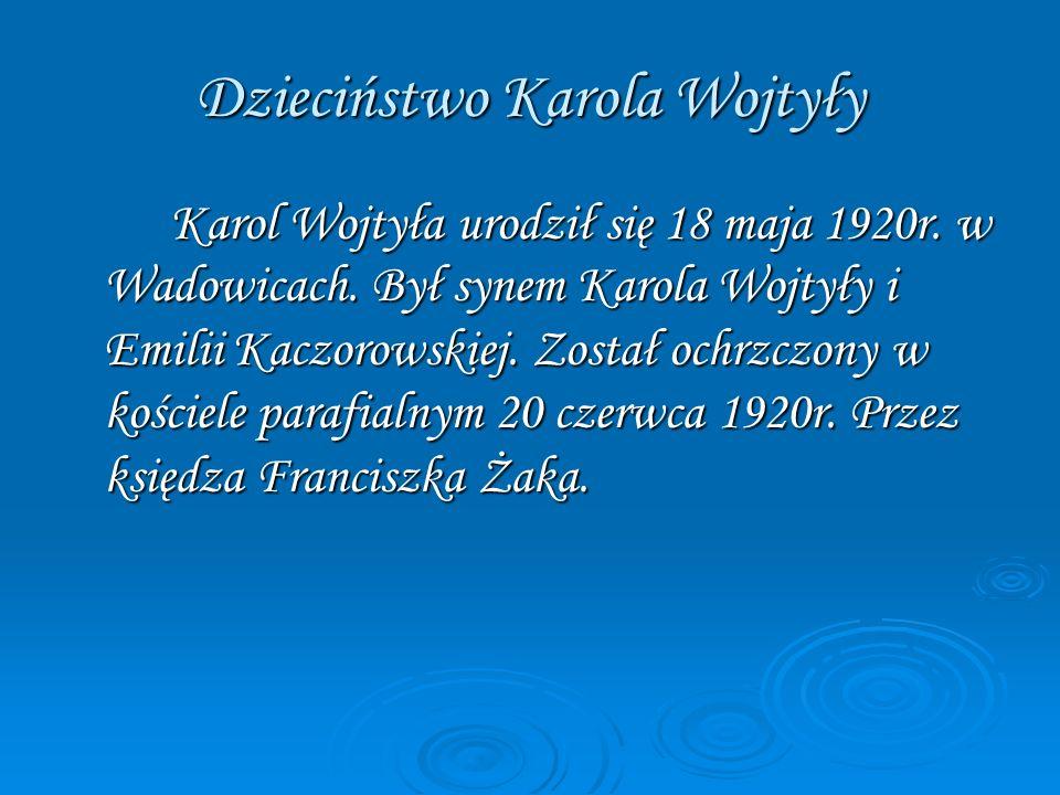 Dzieciństwo Karola Wojtyły Karol Wojtyła urodził się 18 maja 1920r. w Wadowicach. Był synem Karola Wojtyły i Emilii Kaczorowskiej. Został ochrzczony w