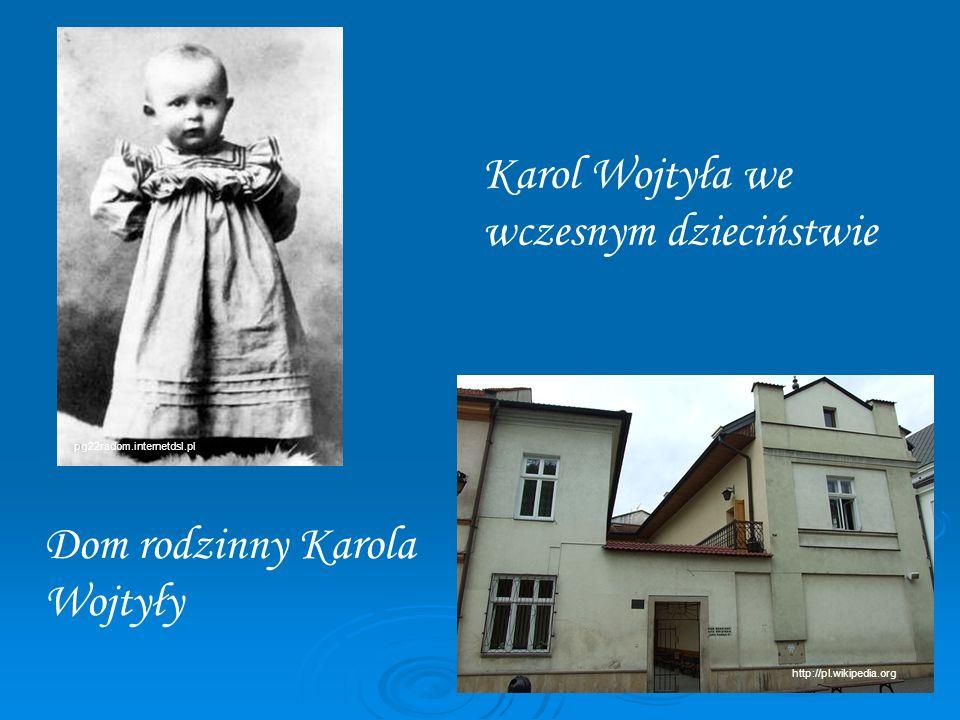 Karol Wojtyła we wczesnym dzieciństwie Dom rodzinny Karola Wojtyły pg22radom.internetdsl.pl http://pl.wikipedia.org