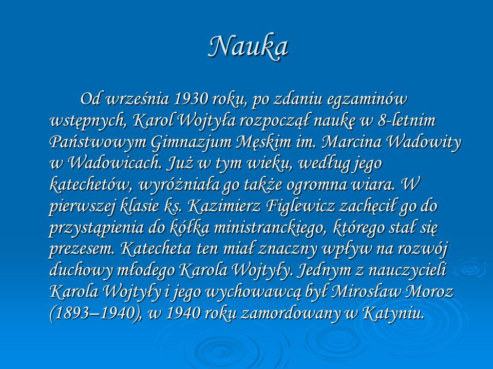 Nauka Od września 1930 roku, po zdaniu egzaminów wstępnych, Karol Wojtyła rozpoczął naukę w 8-letnim Państwowym Gimnazjum Męskim im. Marcina Wadowity