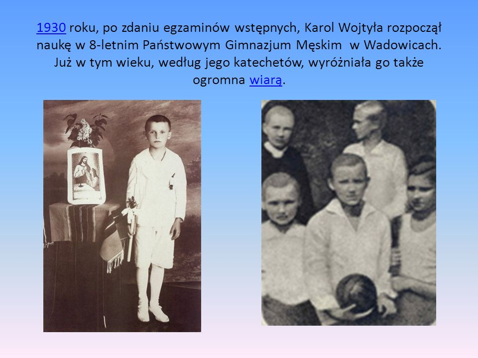 19301930 roku, po zdaniu egzaminów wstępnych, Karol Wojtyła rozpoczął naukę w 8-letnim Państwowym Gimnazjum Męskim w Wadowicach.