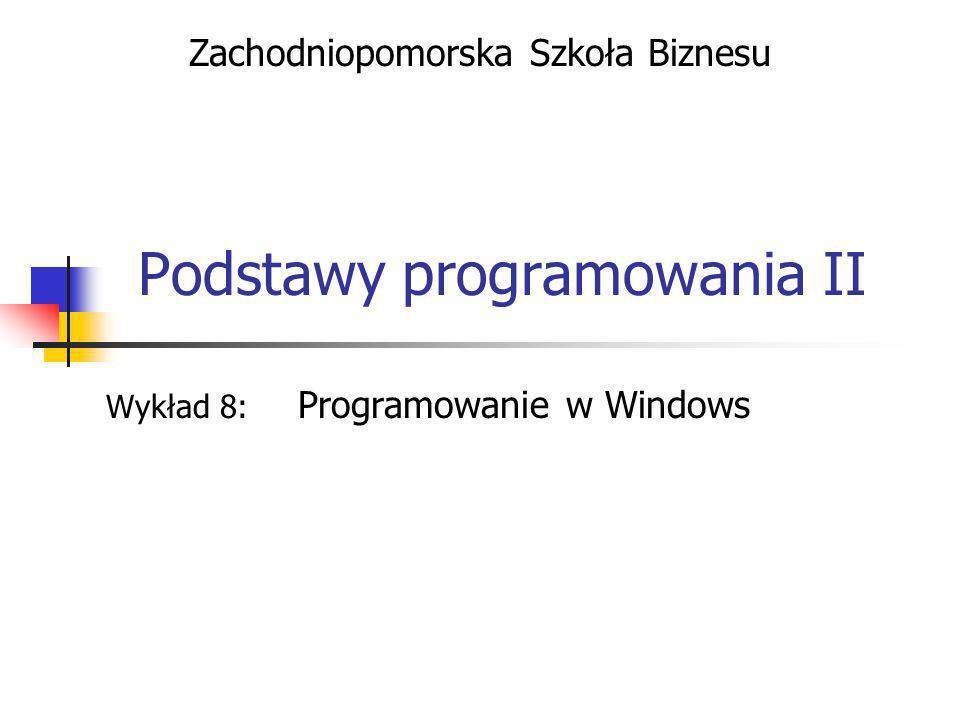 Podstawy programowania II Wykład 8: Programowanie w Windows Zachodniopomorska Szkoła Biznesu
