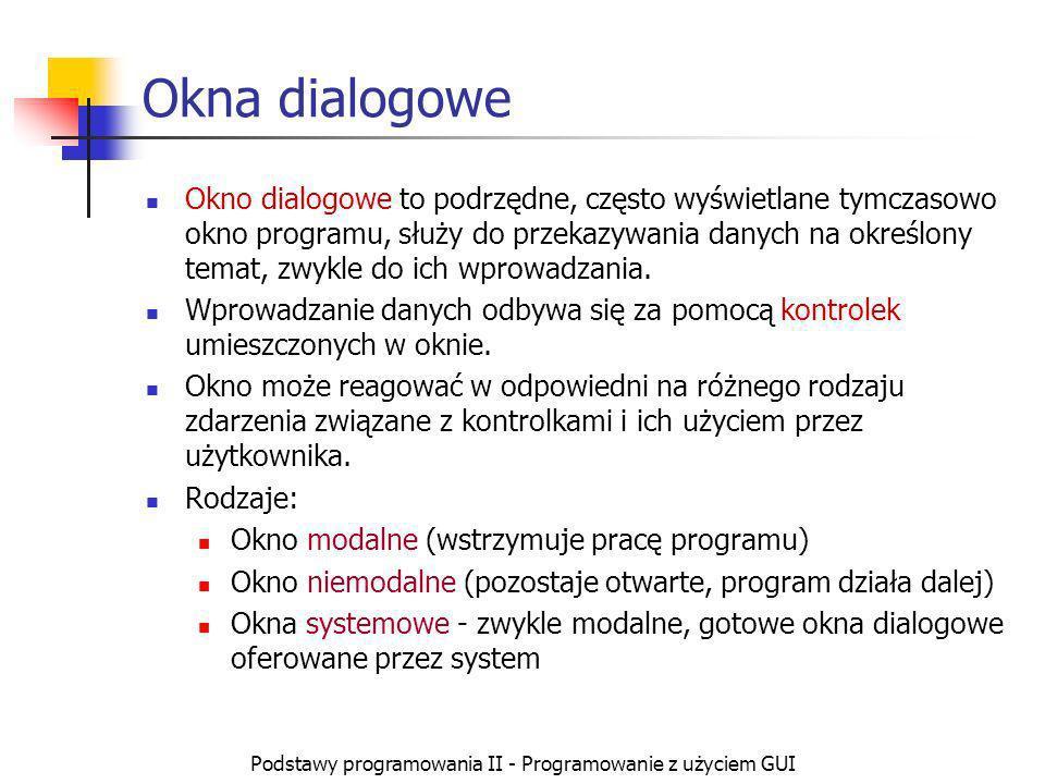Podstawy programowania II - Programowanie z użyciem GUI Okna dialogowe Okno dialogowe to podrzędne, często wyświetlane tymczasowo okno programu, służy