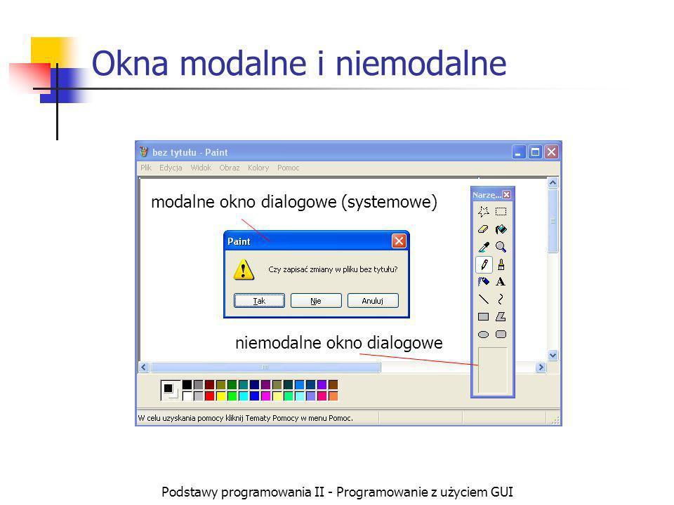 Podstawy programowania II - Programowanie z użyciem GUI Okna modalne i niemodalne modalne okno dialogowe (systemowe) niemodalne okno dialogowe