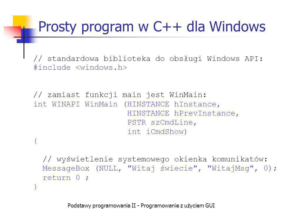 Podstawy programowania II - Programowanie z użyciem GUI Prosty program w C++ dla Windows // standardowa biblioteka do obsługi Windows API: #include //