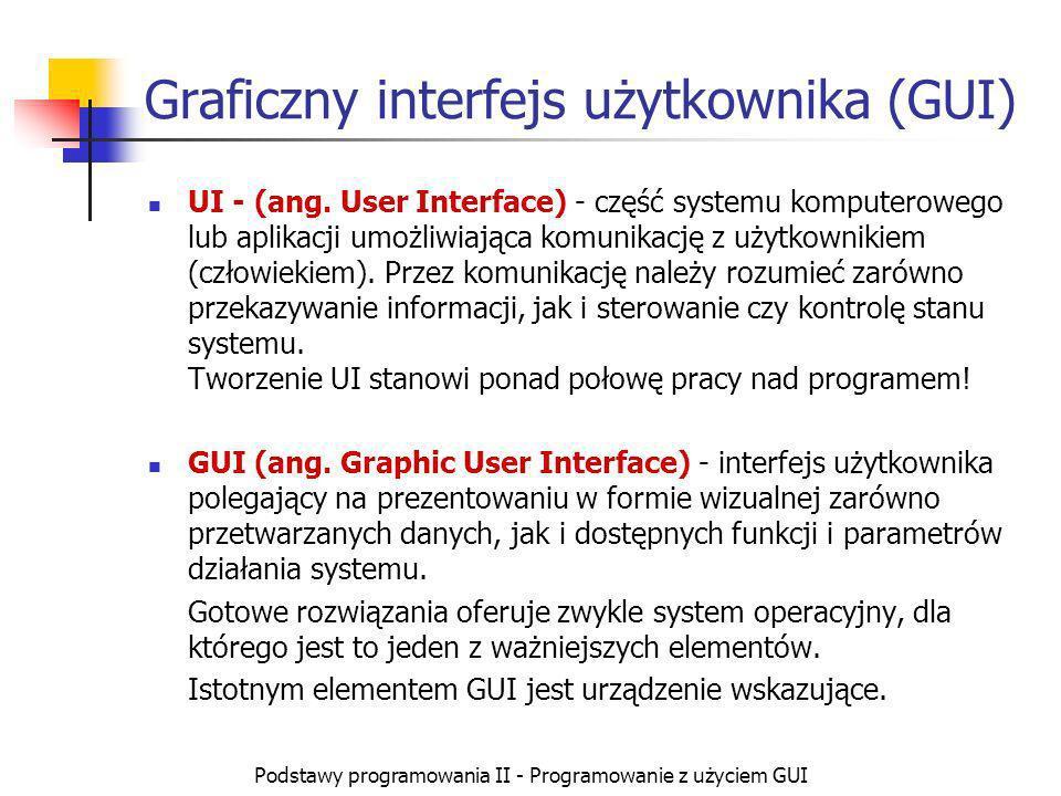 Podstawy programowania II - Programowanie z użyciem GUI Graficzny interfejs użytkownika (GUI) UI - (ang. User Interface) - część systemu komputerowego