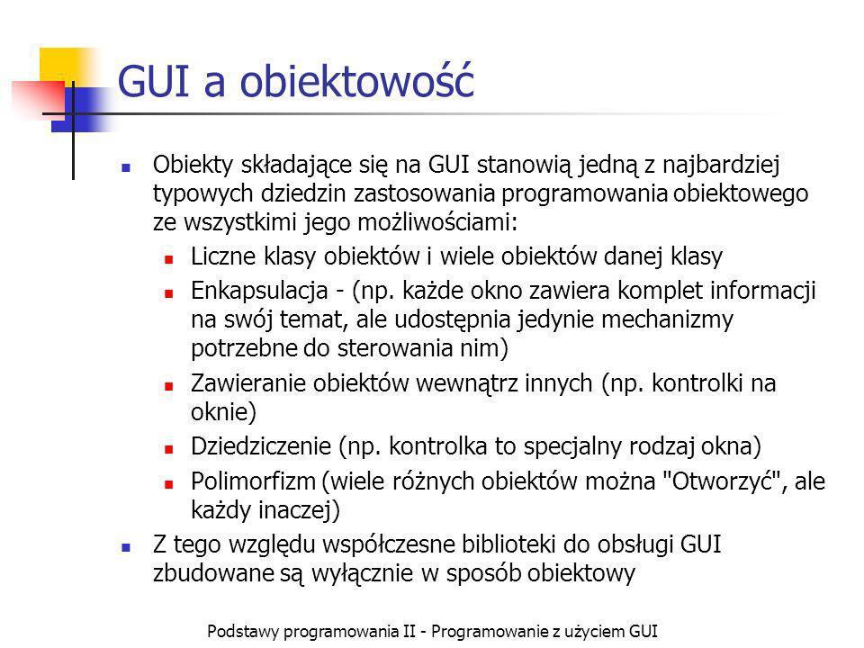 Podstawy programowania II - Programowanie z użyciem GUI GUI a obiektowość Obiekty składające się na GUI stanowią jedną z najbardziej typowych dziedzin