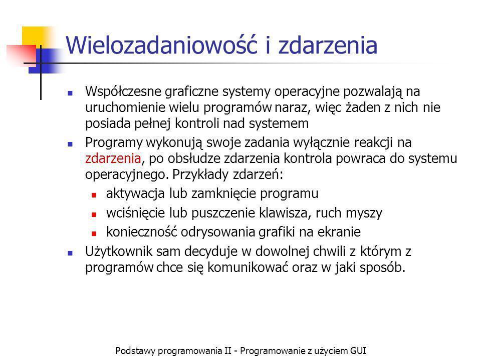 Podstawy programowania II - Programowanie z użyciem GUI Wielozadaniowość i zdarzenia Współczesne graficzne systemy operacyjne pozwalają na uruchomieni