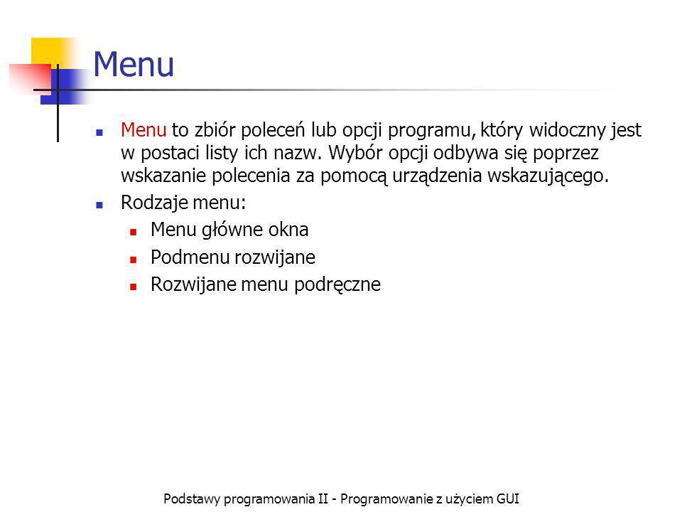 Podstawy programowania II - Programowanie z użyciem GUI Menu Menu to zbiór poleceń lub opcji programu, który widoczny jest w postaci listy ich nazw. W