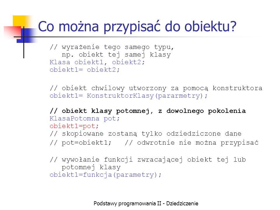 Podstawy programowania II - Dziedziczenie Co można przypisać do obiektu? // wyrażenie tego samego typu, np. obiekt tej samej klasy Klasa obiekt1, obie