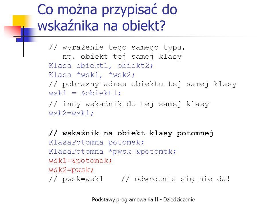Podstawy programowania II - Dziedziczenie Co można przypisać do wskaźnika na obiekt? // wyrażenie tego samego typu, np. obiekt tej samej klasy Klasa o