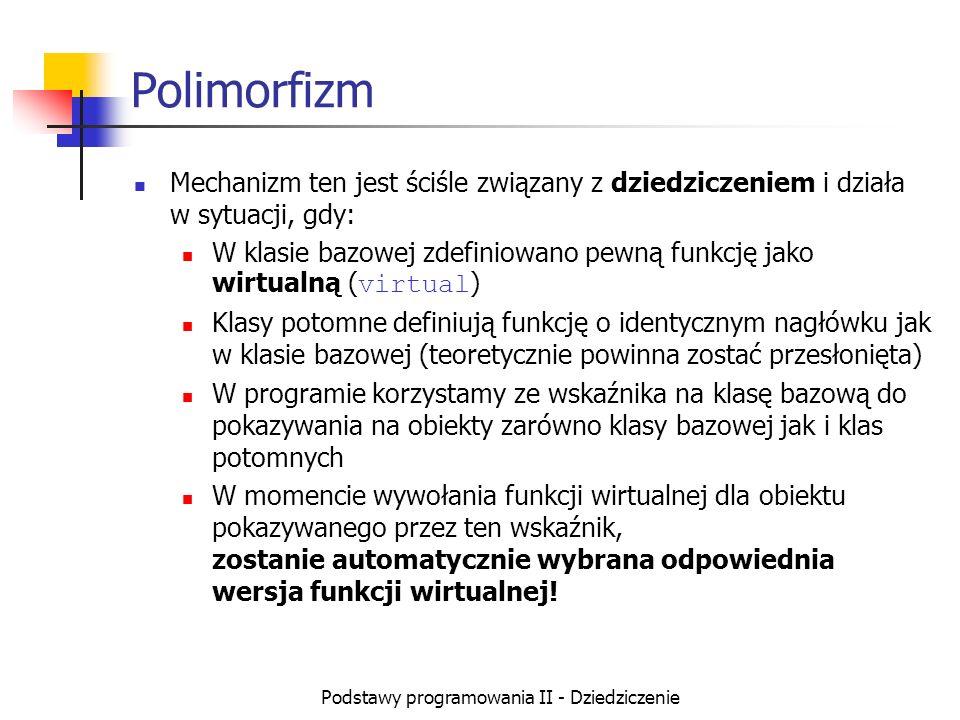 Podstawy programowania II - Dziedziczenie Polimorfizm Mechanizm ten jest ściśle związany z dziedziczeniem i działa w sytuacji, gdy: W klasie bazowej z