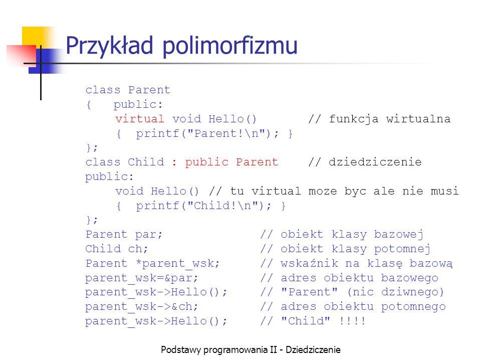 Podstawy programowania II - Dziedziczenie Przykład polimorfizmu class Parent { public: virtual void Hello()// funkcja wirtualna { printf(