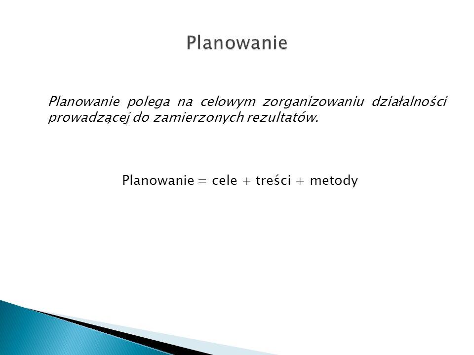 Planowanie polega na celowym zorganizowaniu działalności prowadzącej do zamierzonych rezultatów. Planowanie = cele + treści + metody