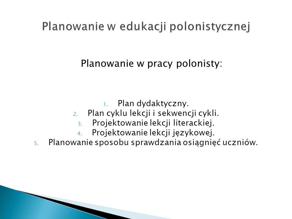 Planowanie w pracy polonisty: 1. Plan dydaktyczny. 2. Plan cyklu lekcji i sekwencji cykli. 3. Projektowanie lekcji literackiej. 4. Projektowanie lekcj