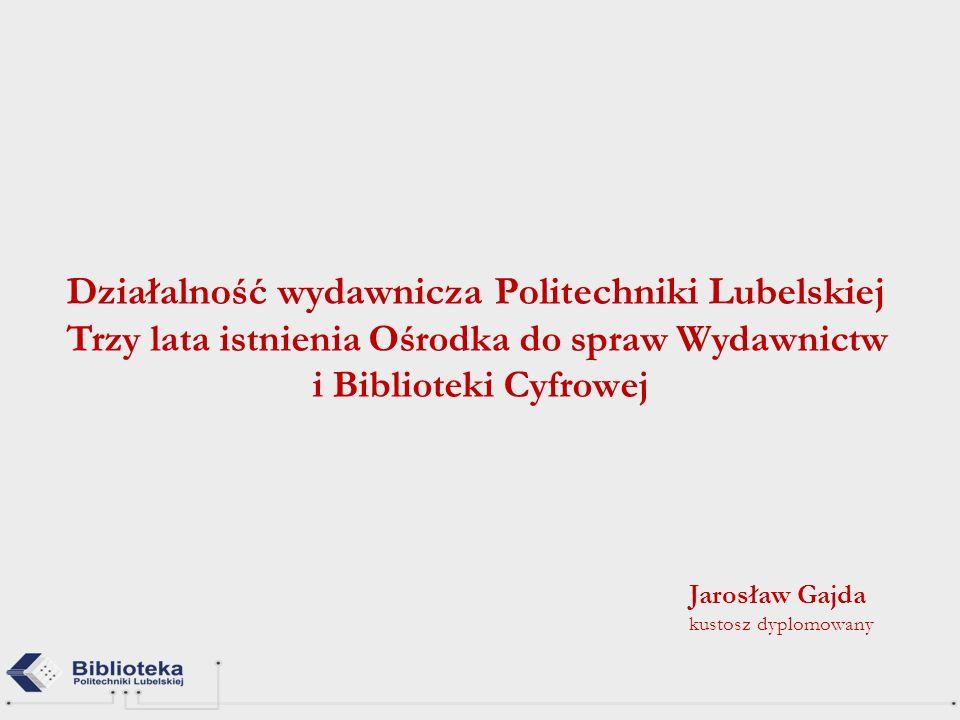 Działalność wydawnicza Politechniki Lubelskiej Trzy lata istnienia Ośrodka do spraw Wydawnictw i Biblioteki Cyfrowej Jarosław Gajda kustosz dyplomowan