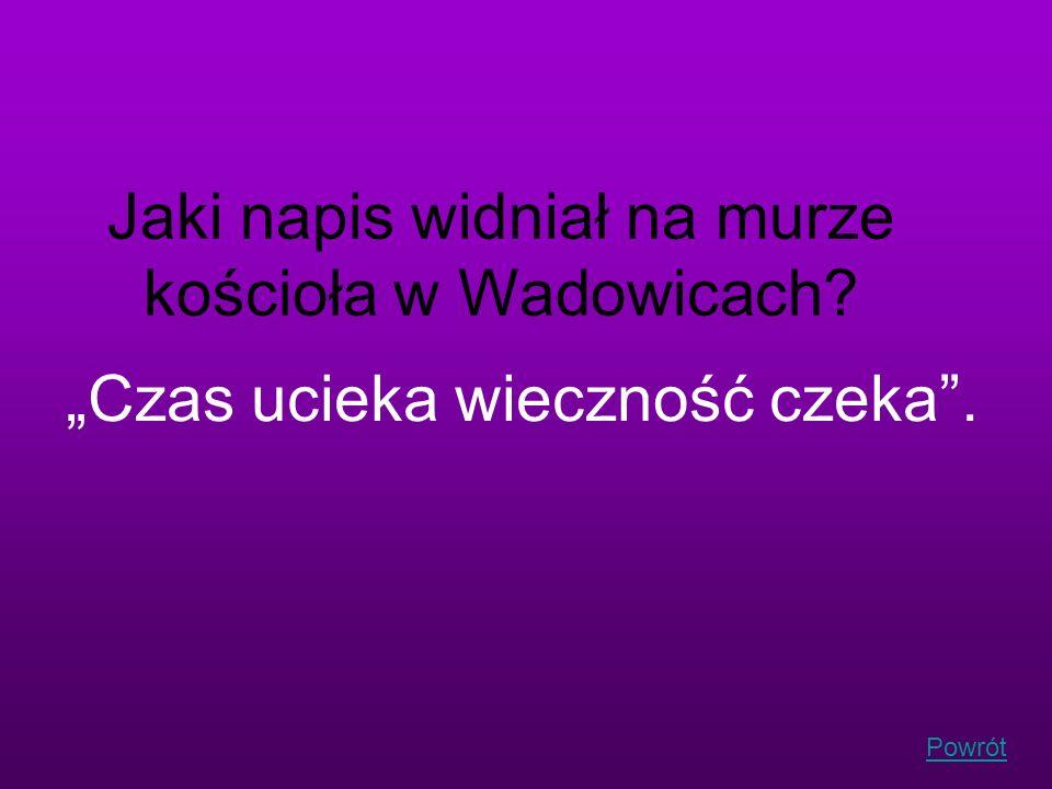 Powrót Jaki napis widniał na murze kościoła w Wadowicach? Czas ucieka wieczność czeka.