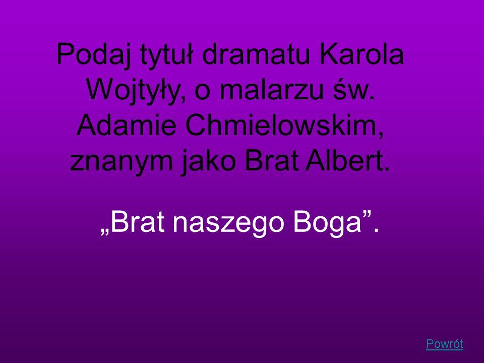 Powrót Podaj tytuł dramatu Karola Wojtyły, o malarzu św. Adamie Chmielowskim, znanym jako Brat Albert. Brat naszego Boga.
